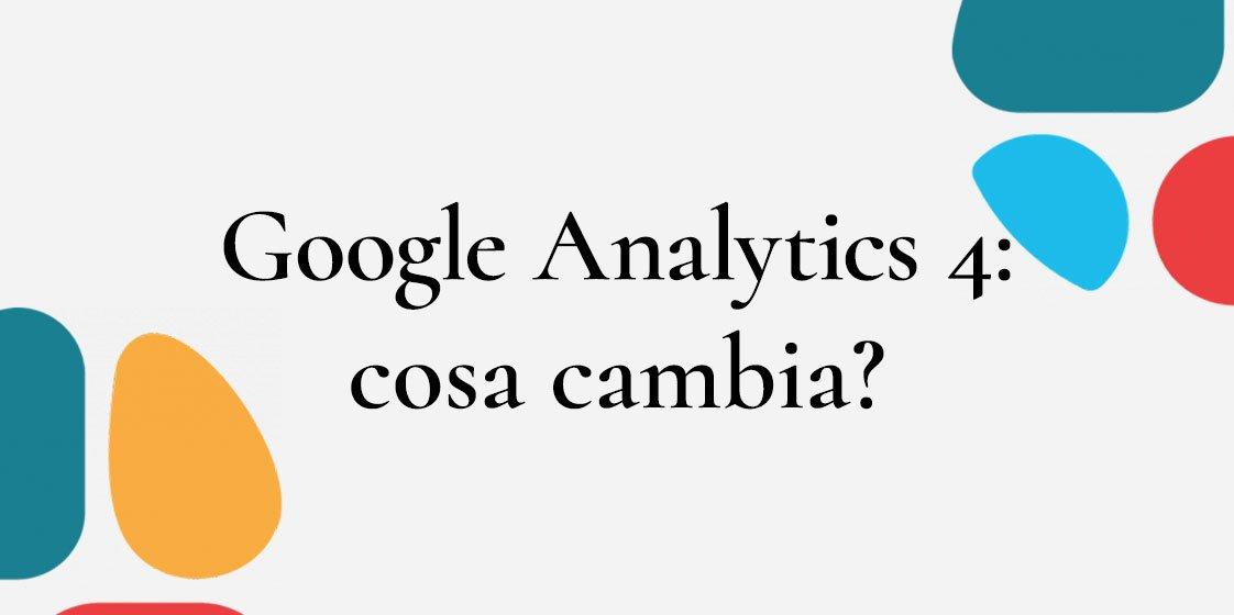 Google Analytics 4 (GA4): Cosa cambia?